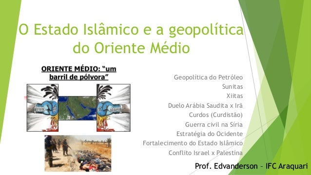 O Estado Islâmico e a geopolítica do Oriente Médio Geopolítica do Petróleo Sunitas Xiitas Duelo Arábia Saudita x Irã Curdo...