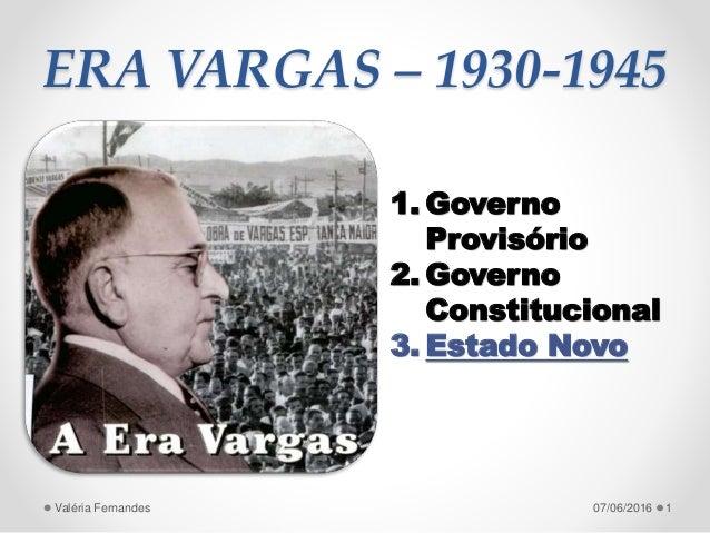 ERA VARGAS – 1930-1945 1. Governo Provisório 2. Governo Constitucional 3. Estado Novo 107/06/2016Valéria Fernandes