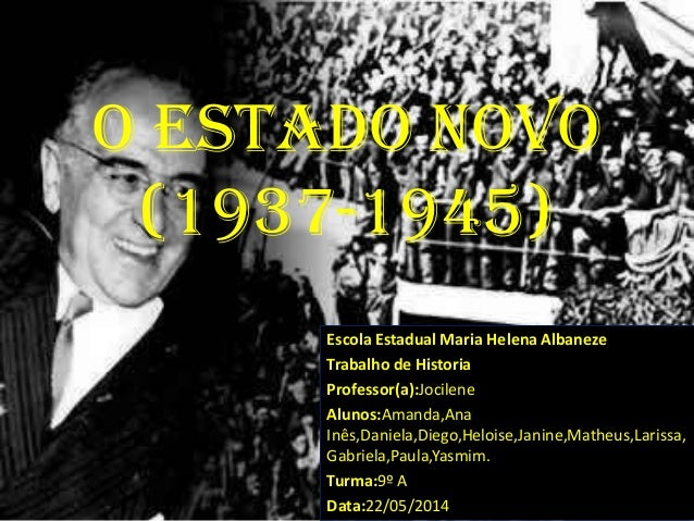 O Estado Novo (1937-1945) Escola Estadual Maria Helena Albaneze Trabalho de Historia Professor(a):Jocilene Alunos:Amanda,A...