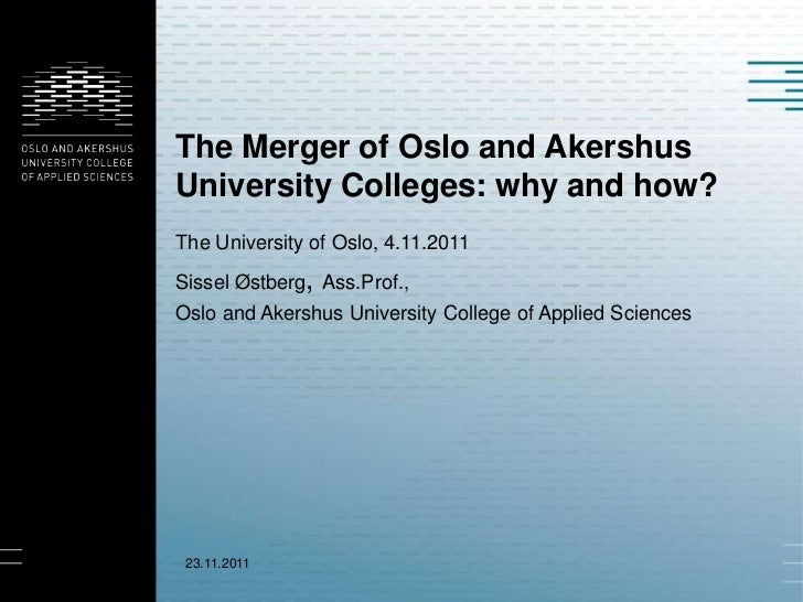 The Merger of Oslo and AkershusUniversity Colleges: why and how?The University of Oslo, 4.11.2011Sissel Østberg, Ass.Prof....