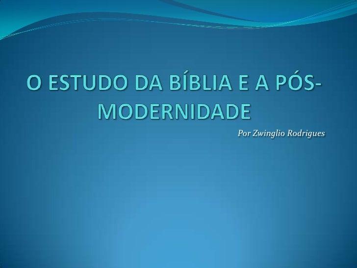 O ESTUDO DA BÍBLIA E A PÓS-MODERNIDADE<br />Por Zwinglio Rodrigues<br />