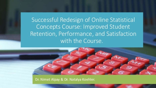 Dr. Nimet Alpay & Dr. Natalya Koehler. Successful Redesign of Online Statistical Concepts Course: Improved Student Retenti...