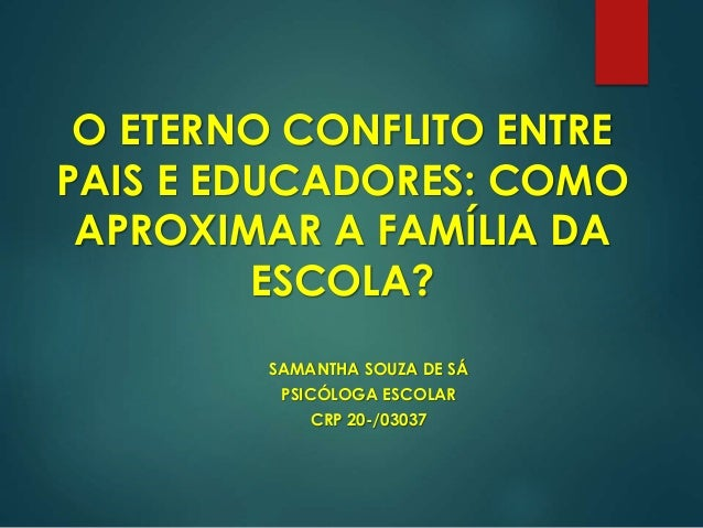 O ETERNO CONFLITO ENTRE PAIS E EDUCADORES: COMO APROXIMAR A FAMÍLIA DA ESCOLA? SAMANTHA SOUZA DE SÁ PSICÓLOGA ESCOLAR CRP ...