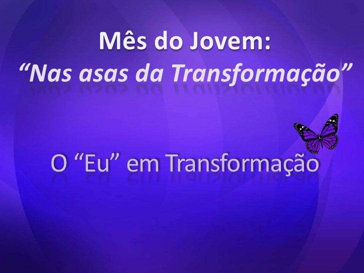 """Mês do Jovem:<br />""""Nas asas da Transformação"""" <br />O """"Eu"""" em Transformação<br />"""