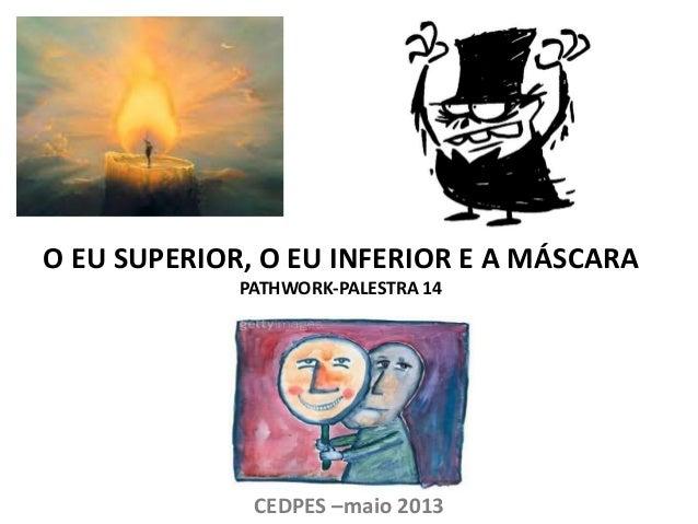 O EU SUPERIOR, O EU INFERIOR E A MÁSCARA PATHWORK-PALESTRA 14 CEDPES –maio 2013