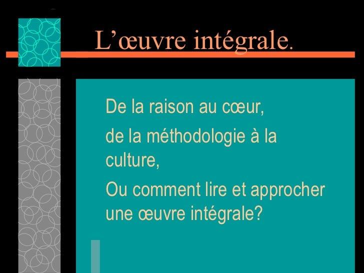 L'œuvre intégrale .  De la raison au cœur, de la méthodologie à la culture, Ou comment lire et approcher une œuvre intégra...