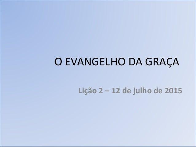 O EVANGELHO DA GRAÇA Lição 2 – 12 de julho de 2015