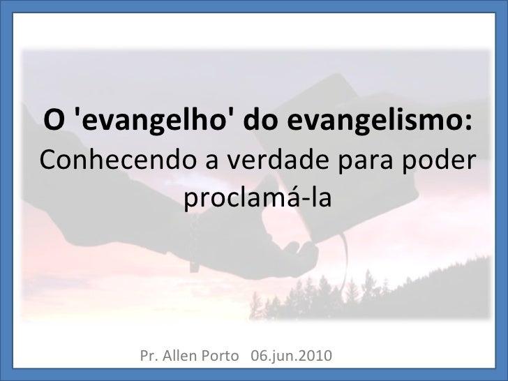 O 'evangelho' do evangelismo: Conhecendo a verdade para poder proclamá-la Pr. Allen Porto  06.jun.2010