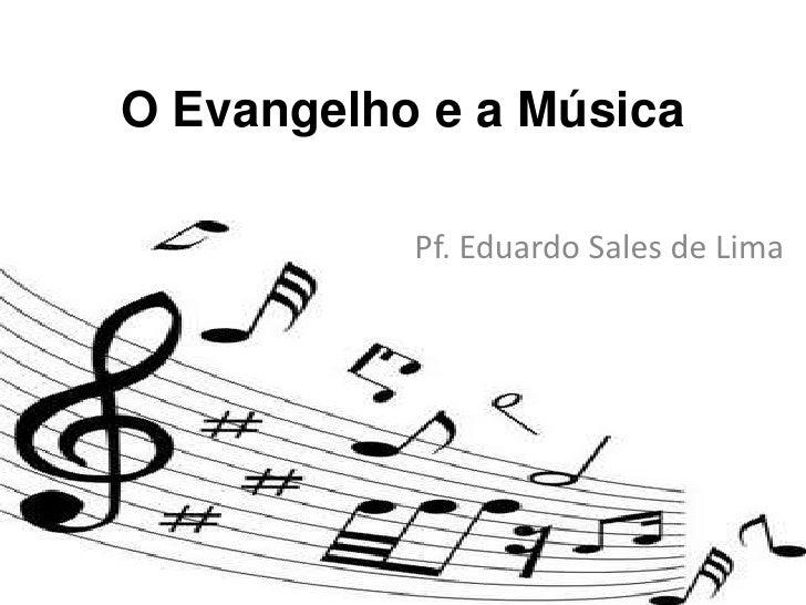 O Evangelho e a Música<br />Pf. Eduardo Sales de Lima<br />