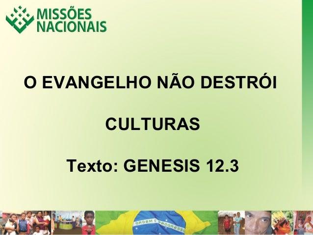 O EVANGELHO NÃO DESTRÓI  CULTURAS  Texto: GENESIS 12.3