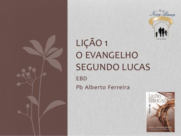 EBD Pb Alberto Ferreira LIÇÃO 1 O EVANGELHO SEGUNDO LUCAS