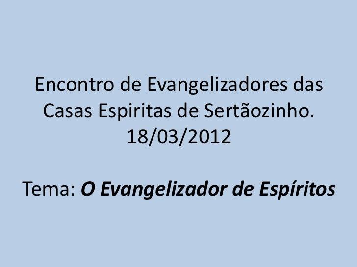 Encontro de Evangelizadores das  Casas Espiritas de Sertãozinho.           18/03/2012Tema: O Evangelizador de Espíritos