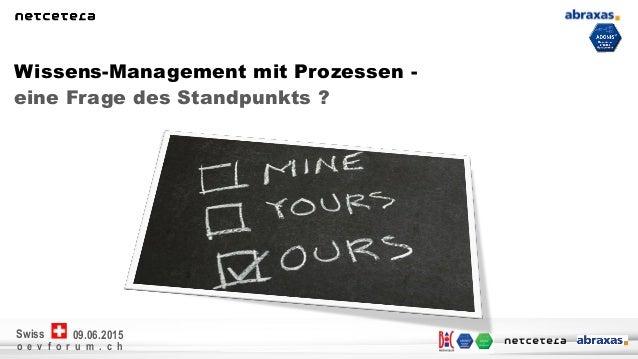o e v f o r u m . c h 09.06.2015Swiss eine Frage des Standpunkts ? Wissens-Management mit Prozessen -