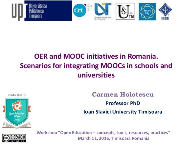 OER and MOOC initiatives in Romania. Scenarios for integrating MOOCs in schools and universities Carmen Holotescu Professo...