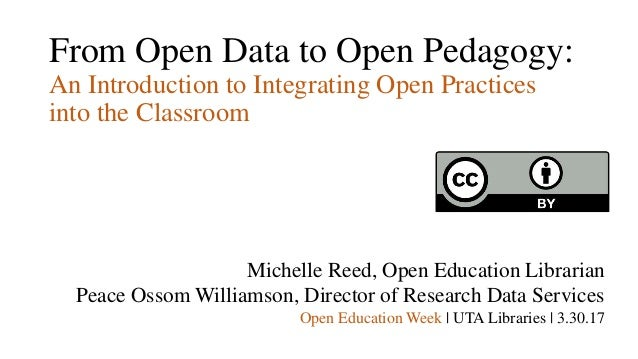 From Open Data to Open Pedagogy: An Introduction to Integrating Open Practices into the Classroom Michelle Reed, Open Educ...