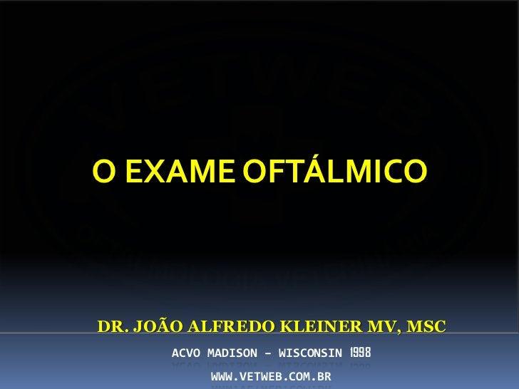 O EXAME OFTÁLMICODR. JOÃO ALFREDO KLEINER MV, MSC      ACVO MADISON – WISCONSIN 1998           WWW.VETWEB.COM.BR