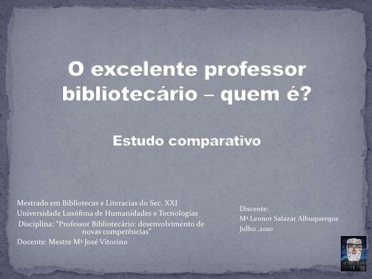 O excelente professor bibliotecário – quem é?Estudo comparativo<br />Mestrado em Bibliotecas e Literacias do Sec. XXI<br /...