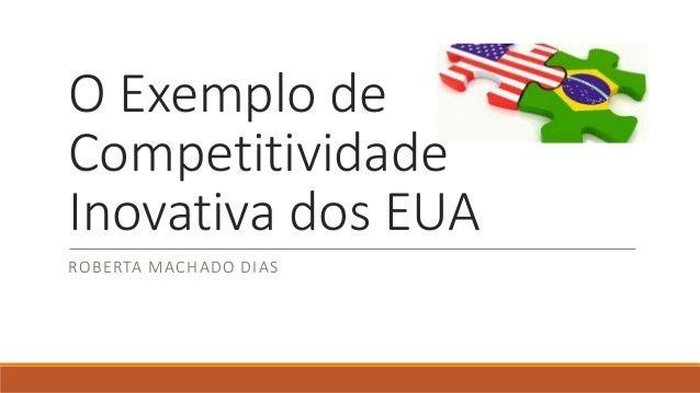 O Exemplo de  Competitividade  Inovativa dos EUA  ROBERTA MACHADO DIAS
