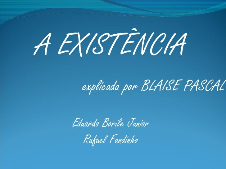 A EXISTÊNCIA    explicada por BLAISE PASCAL  Eduardo Borile Junior     Rafael Fandinho