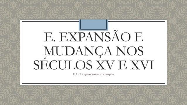 E. EXPANSÃO E MUDANÇA NOS SÉCULOS XV E XVIE.1 O expansionismo europeu
