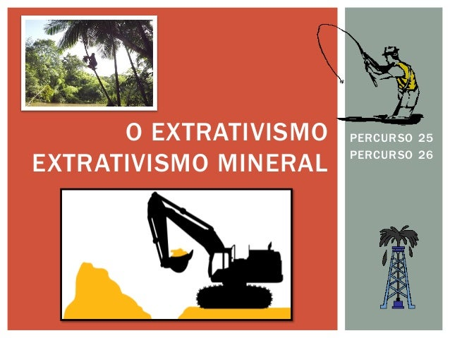 PERCURSO 25  PERCURSO 26  O EXTRATIVISMO EXTRATIVISMO MINERAL