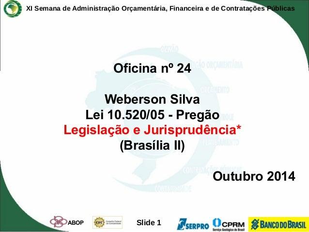 XI Semana de Administração Orçamentária, Financeira e de Contratações Públicas  Oficina nº 24  Weberson Silva  Lei 10.520/...