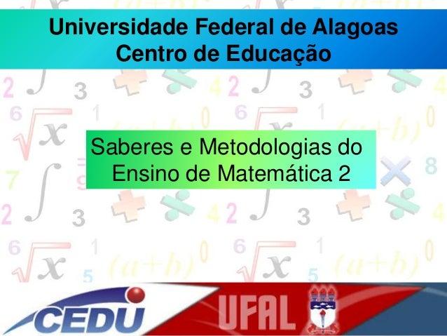 Universidade Federal de Alagoas Centro de Educação Saberes e Metodologias do Ensino de Matemática 2