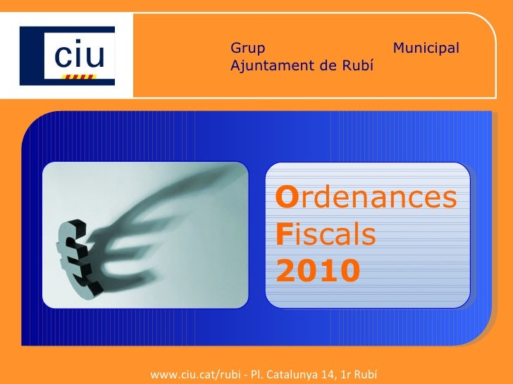 Grup Municipal de CiU Ajuntament de Rubí O r denances  F i scals 2010 www.ciu.cat/rubi - Pl. Catalunya 14, 1r Rubí