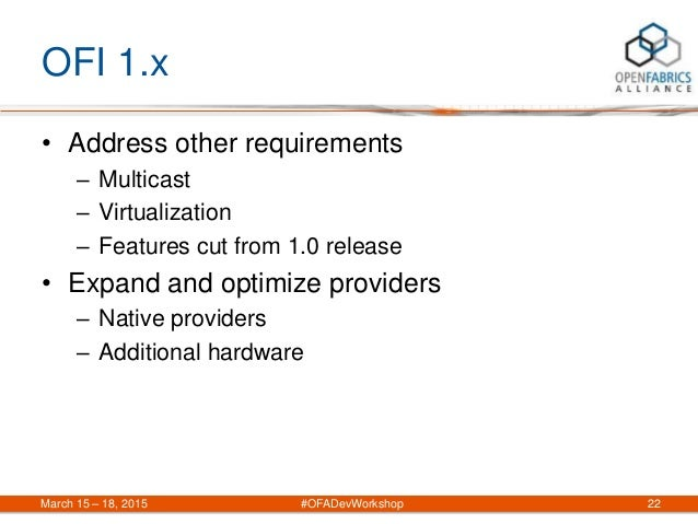 OFI 1.x • Address other requirements – Multicast – Virtualization – Features cut from 1.0 release • Expand and optimize pr...