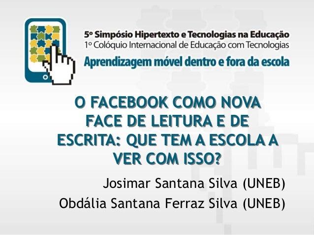 O FACEBOOK COMO NOVA FACE DE LEITURA E DE ESCRITA: QUE TEM A ESCOLA A VER COM ISSO? Josimar Santana Silva (UNEB) Obdália S...