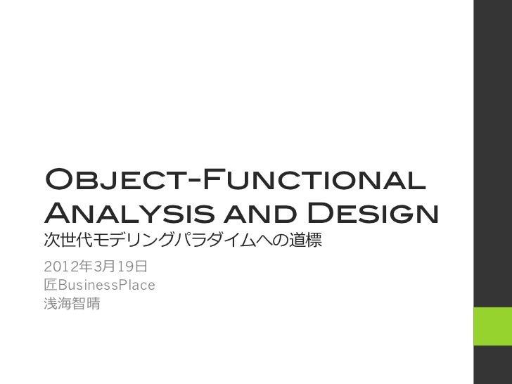 Object-Functional!Analysis and Design!次世代モデリングパラダイムへの道標2012年3⽉月19⽇日匠BusinessPlace浅海智晴