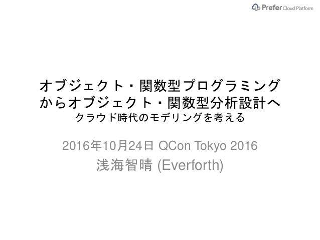 オブジェクト・関数型プログラミング からオブジェクト・関数型分析設計へ クラウド時代のモデリングを考える 2016年10月24日 QCon Tokyo 2016 浅海智晴 (Everforth)
