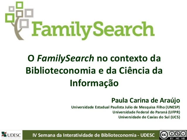 O FamilySearch no contexto da Biblioteconomia e da Ciência da Informação Paula Carina de Araújo Universidade Estadual Paul...