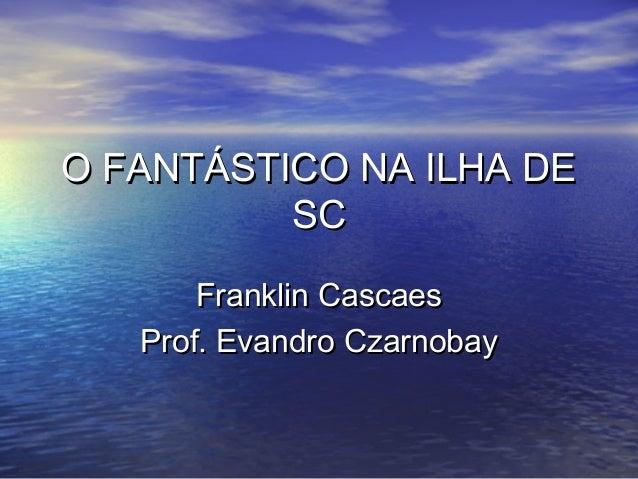 O FANTÁSTICO NA ILHA DEO FANTÁSTICO NA ILHA DE SCSC Franklin CascaesFranklin Cascaes Prof. Evandro CzarnobayProf. Evandro ...