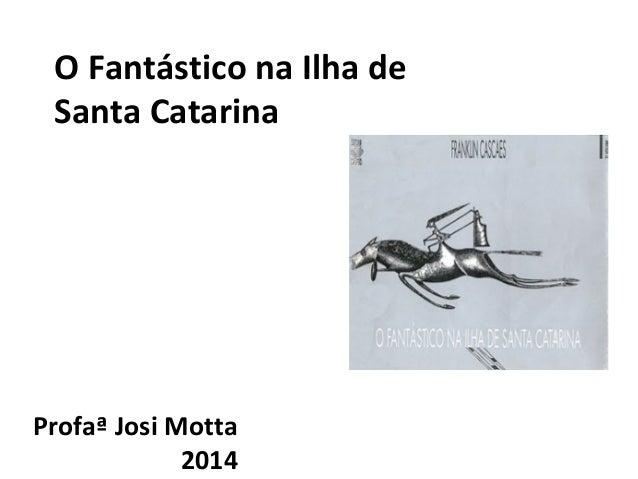 O Fantástico na Ilha de  Santa Catarina  Profaª Josi Motta  2014