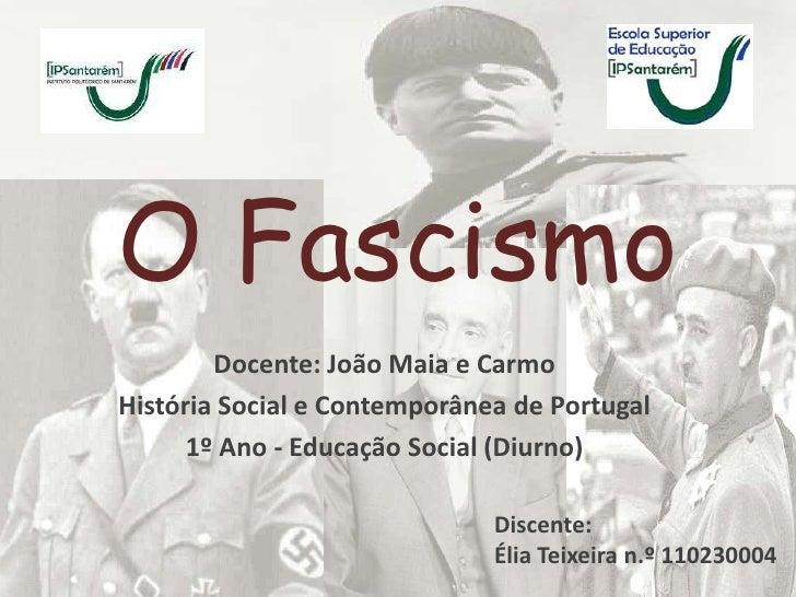 O Fascismo        Docente: João Maia e CarmoHistória Social e Contemporânea de Portugal      1º Ano - Educação Social (Diu...