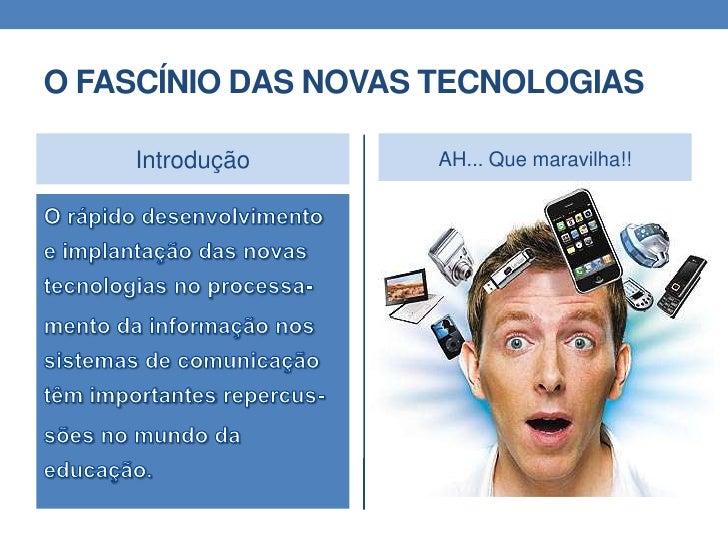 O FASCÍNIO DAS NOVAS TECNOLOGIAS <br />Introdução<br />O rápido desenvolvimento e implantação das novas tecnologias no pro...