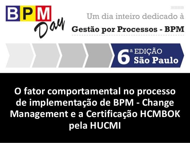 O fator comportamental no processo de implementação de BPM - Change Management e a Certificação HCMBOK pela HUCMI