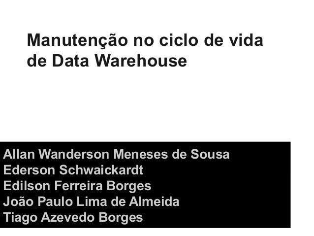 Manutenção no ciclo de vidade Data WarehouseAllan Wanderson Meneses de SousaEderson SchwaickardtEdilson Ferreira BorgesJoã...