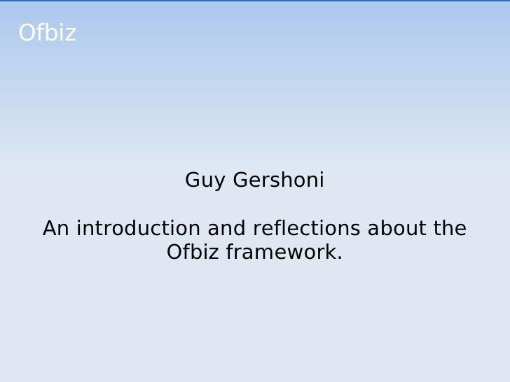 Ofbiz Guy Gershoni An introduction and reflections about the Ofbiz framework.
