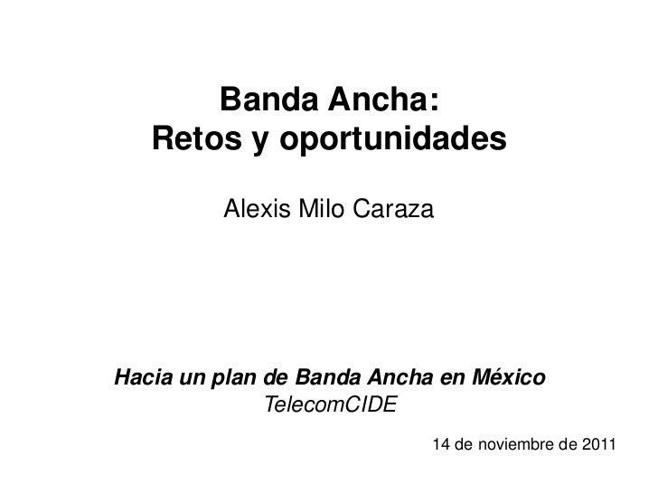 Banda Ancha:   Retos y oportunidades         Alexis Milo CarazaHacia un plan de Banda Ancha en México              Telecom...