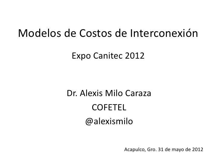 Modelos de Costos de Interconexión          Expo Canitec 2012         Dr. Alexis Milo Caraza                COFETEL       ...