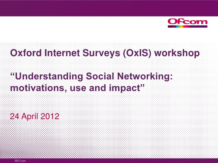 "Oxford Internet Surveys (OxIS) workshop""Understanding Social Networking:motivations, use and impact""24 April 2012"