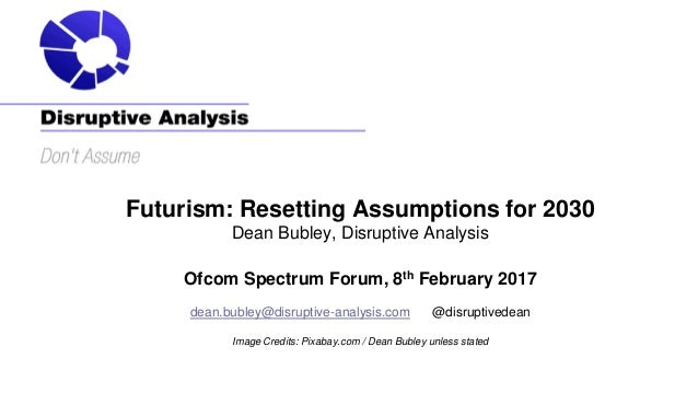 Futurism: Resetting Assumptions for 2030 Dean Bubley, Disruptive Analysis Ofcom Spectrum Forum, 8th February 2017 dean.bub...