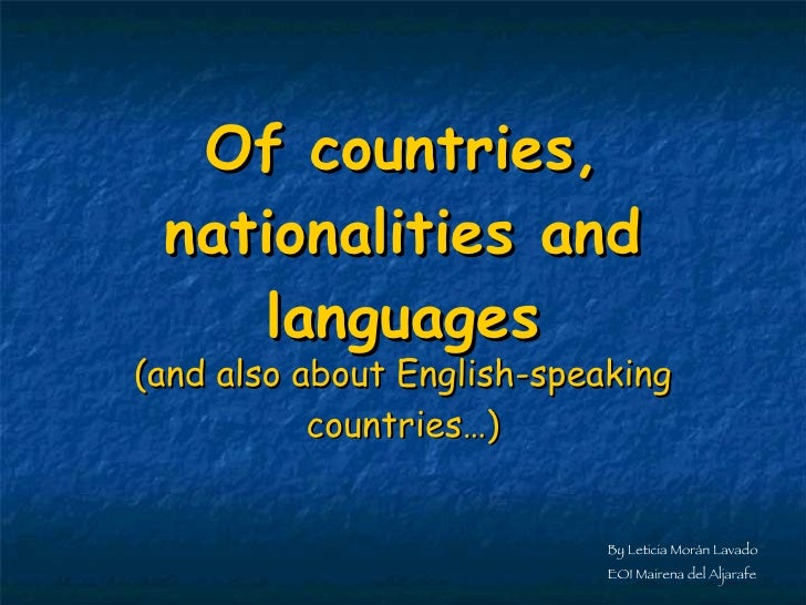Of countries, nationalities and languages (and also about English-speaking countries…) By Leticia Morán Lavado EOI Mairena...