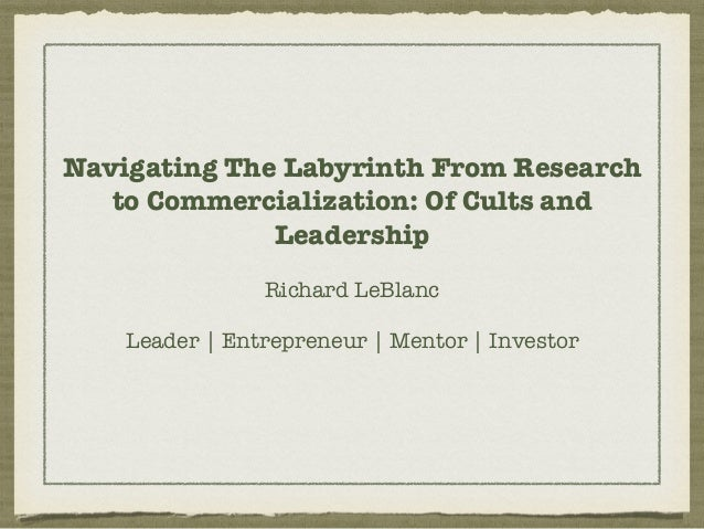 Navigating The Labyrinth From Research to Commercialization: Of Cults and Leadership Richard LeBlanc Leader | Entrepreneur...