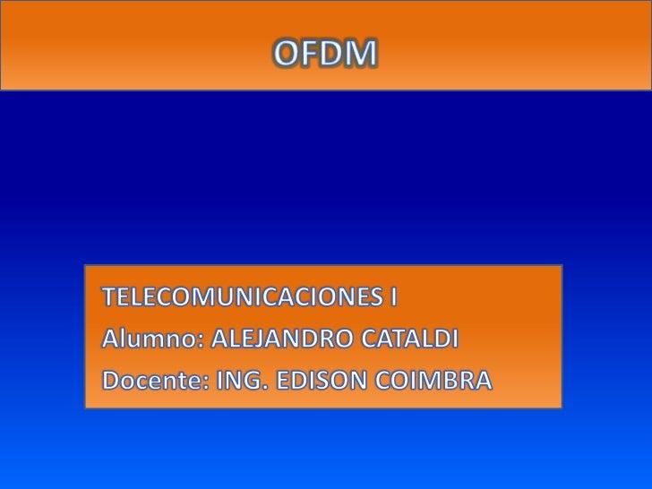 OFDM<br />TELECOMUNICACIONES I<br />Alumno: ALEJANDRO CATALDI<br />Docente: ING. EDISON COIMBRA<br />