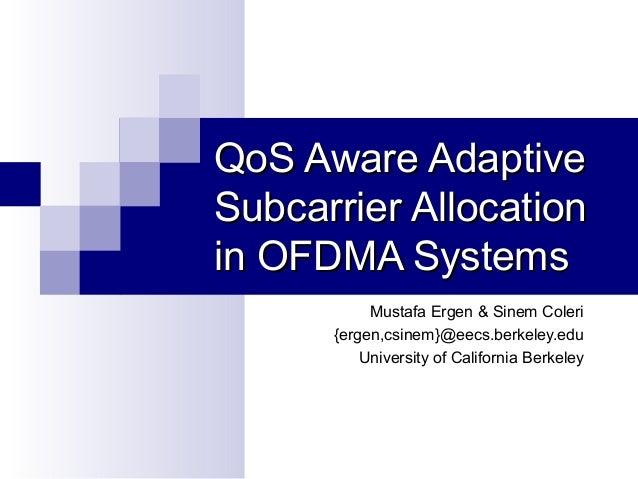 QoS Aware Adaptive Subcarrier Allocation in OFDMA Systems Mustafa Ergen & Sinem Coleri {ergen,csinem}@eecs.berkeley.edu Un...