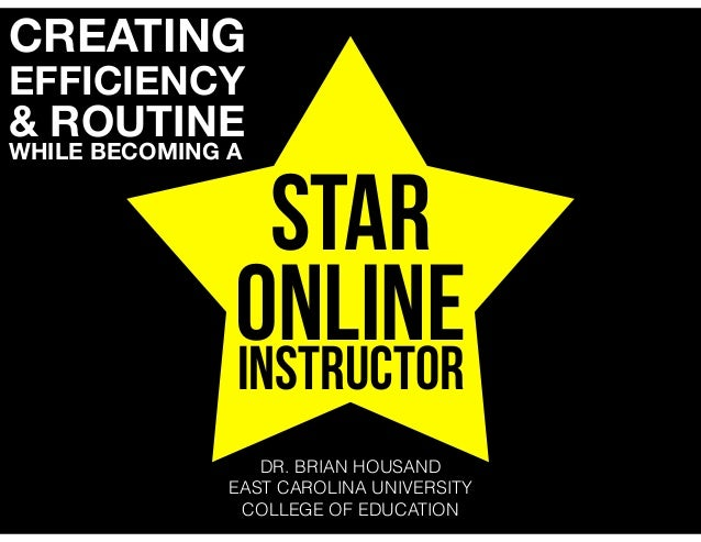 STAR ONLINEINSTRUCTOR CREATING EFFICIENCY & ROUTINE WHILE BECOMING A DR. BRIAN HOUSAND EAST CAROLINA UNIVERSITY COLLEGE OF...