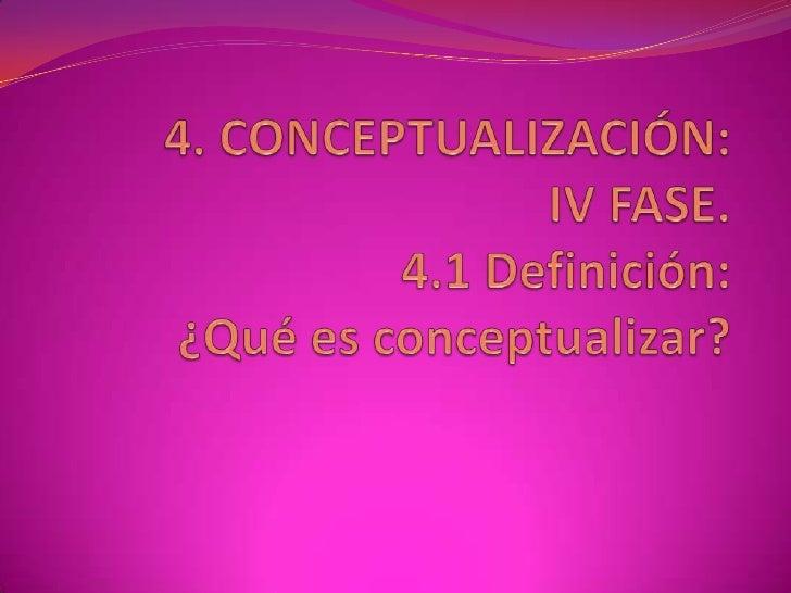 4. CONCEPTUALIZACIÓN:IV FASE.4.1 Definición:¿Qué es conceptualizar?